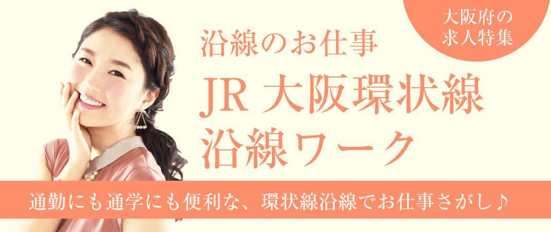 通勤にも通学にも便利な、環状線沿線でお仕事さがし♪ 沿線のお仕事 JR大阪環状線沿線ワーク